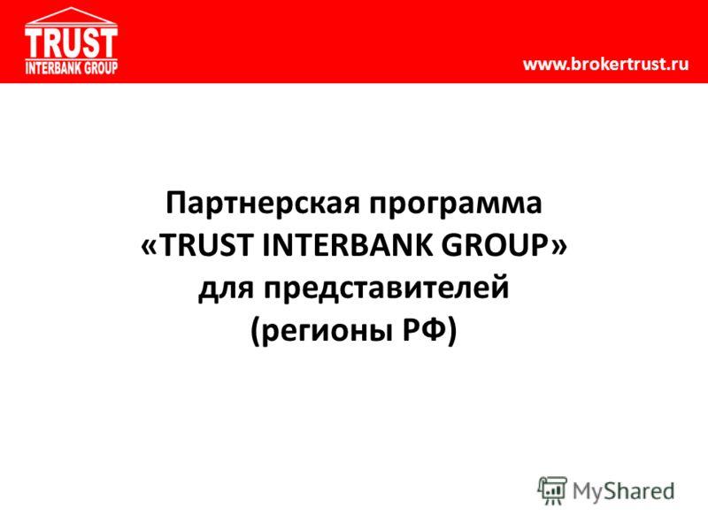 www.brokertrust.ru Партнерская программа «TRUST INTERBANK GROUP» для представителей (регионы РФ)