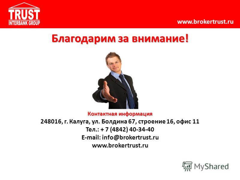 www.brokertrust.ru Благодарим за внимание! Контактная информация 248016, г. Калуга, ул. Болдина 67, строение 16, офис 11 Тел.: + 7 (4842) 40-34-40 E-mail: info@brokertrust.ru www.brokertrust.ru
