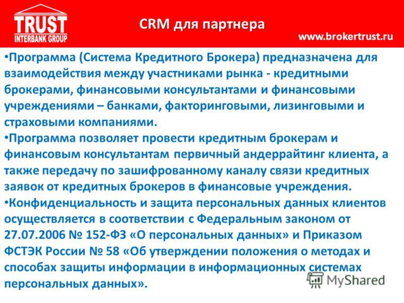 CRM для партнера www.brokertrust.ru Программа (Система Кредитного Брокера) предназначена для взаимодействия между участниками рынка - кредитными брокерами, финансовыми консультантами и финансовыми учреждениями – банками, факторинговыми, лизинговыми и