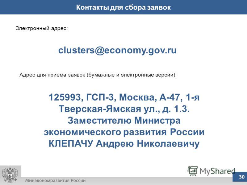 30 Контакты для сбора заявок Электронный адрес: clusters@economy.gov.ru Адрес для приема заявок (бумажные и электронные версии): 125993, ГСП-3, Москва, А-47, 1-я Тверская-Ямская ул., д. 1.3. Заместителю Министра экономического развития России КЛЕПАЧУ