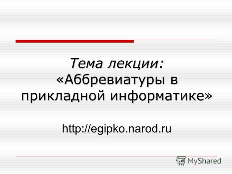 Тема лекции: «Аббревиатуры в прикладной информатике» http://egipko.narod.ru