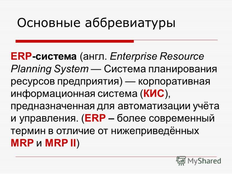 Основные аббревиатуры ERP-система (англ. Enterprise Resource Planning System Система планирования ресурсов предприятия) корпоративная информационная система (КИС), предназначенная для автоматизации учёта и управления. (ERP – более современный термин
