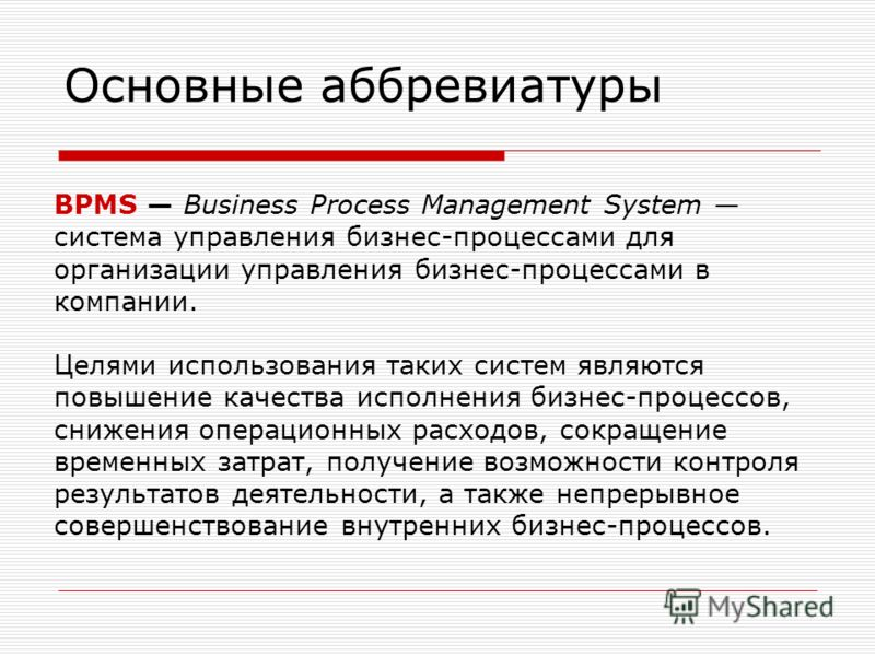 Основные аббревиатуры BPMS Business Process Management System система управления бизнес-процессами для организации управления бизнес-процессами в компании. Целями использования таких систем являются повышение качества исполнения бизнес-процессов, сни