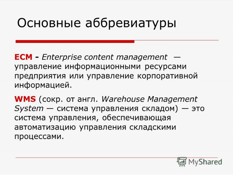 Основные аббревиатуры ECM - Enterprise content management управление информационными ресурсами предприятия или управление корпоративной информацией. WMS (сокр. от англ. Warehouse Management System система управления складом) это система управления, о