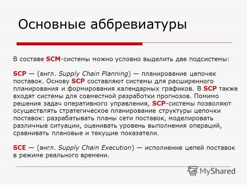 Основные аббревиатуры В составе SCM-системы можно условно выделить две подсистемы: SCP (англ. Supply Chain Planning) планирование цепочек поставок. Основу SCP составляют системы для расширенного планирования и формирования календарных графиков. В SCP