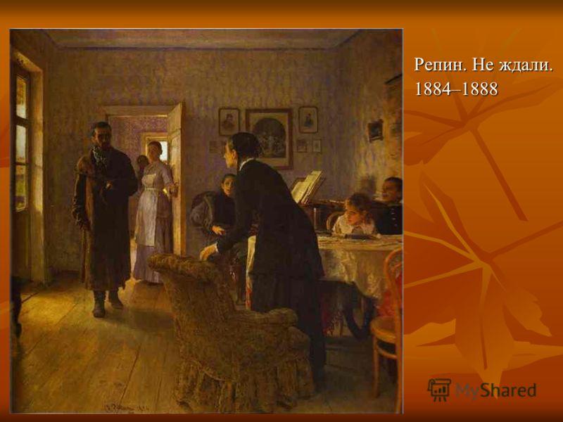 Репин. Не ждали. 1884–1888