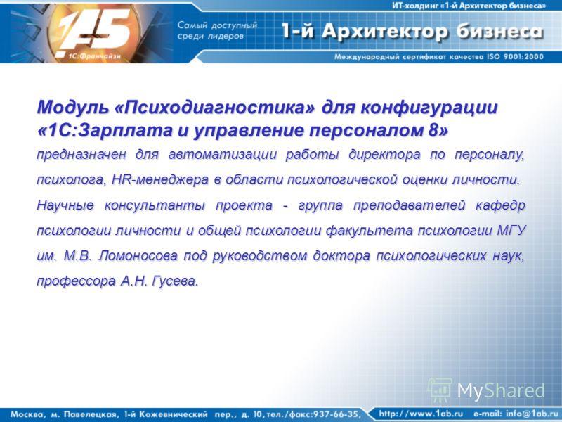 Модуль «Психодиагностика» для конфигурации «1С:Зарплата и управление персоналом 8» предназначен для автоматизации работы директора по персоналу, психолога, HR-менеджера в области психологической оценки личности. Научные консультанты проекта - группа