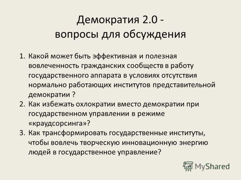 Демократия 2.0 - вопросы для обсуждения 1.Какой может быть эффективная и полезная вовлеченность гражданских сообществ в работу государственного аппарата в условиях отсутствия нормально работающих институтов представительной демократии ? 2.Как избежат