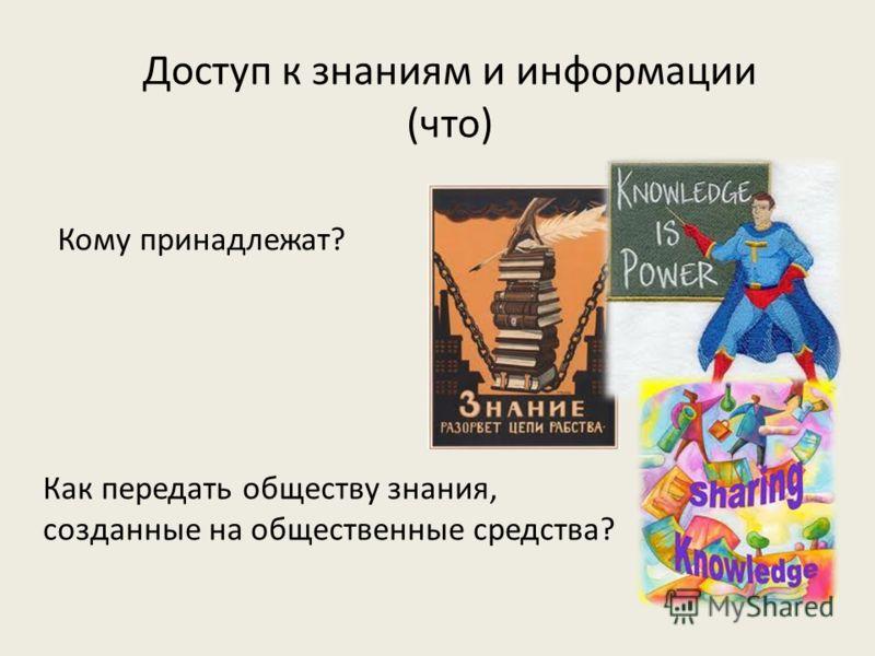 Доступ к знаниям и информации (что) Кому принадлежат? Как передать обществу знания, созданные на общественные средства?