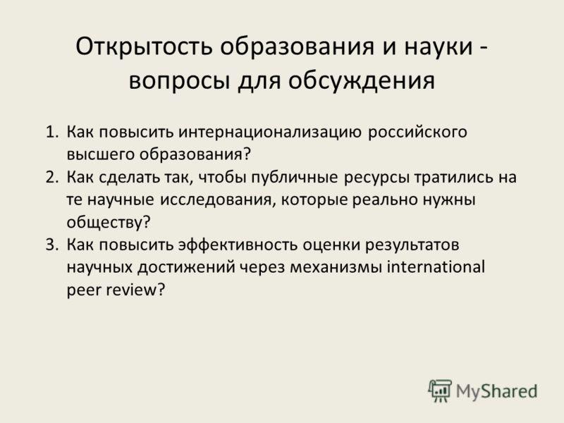 Открытость образования и науки - вопросы для обсуждения 1.Как повысить интернационализацию российского высшего образования? 2.Как сделать так, чтобы публичные ресурсы тратились на те научные исследования, которые реально нужны обществу? 3.Как повысит