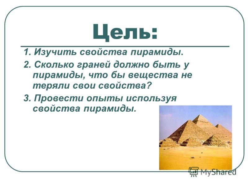 Цель: 1. Изучить свойства пирамиды. 2. Сколько граней должно быть у пирамиды, что бы вещества не теряли свои свойства? 3. Провести опыты используя свойства пирамиды.