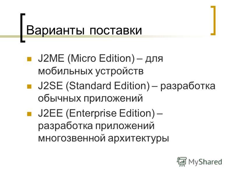 Варианты поставки J2ME (Micro Edition) – для мобильных устройств J2SE (Standard Edition) – разработка обычных приложений J2EE (Enterprise Edition) – разработка приложений многозвенной архитектуры