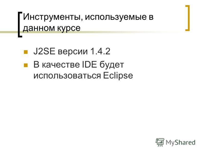 Инструменты, используемые в данном курсе J2SE версии 1.4.2 В качестве IDE будет использоваться Eclipse