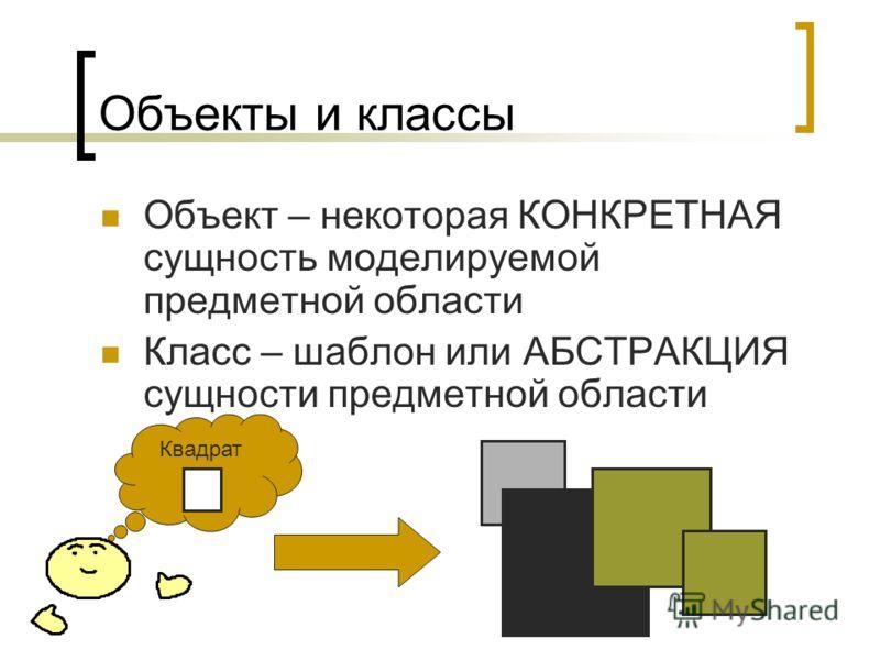 Объекты и классы Объект – некоторая КОНКРЕТНАЯ сущность моделируемой предметной области Класс – шаблон или АБСТРАКЦИЯ сущности предметной области Квадрат