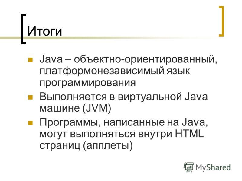 Итоги Java – объектно-ориентированный, платформонезависимый язык программирования Выполняется в виртуальной Java машине (JVM) Программы, написанные на Java, могут выполняться внутри HTML страниц (апплеты)