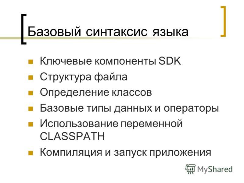 Базовый синтаксис языка Ключевые компоненты SDK Структура файла Определение классов Базовые типы данных и операторы Использование переменной CLASSPATH Компиляция и запуск приложения