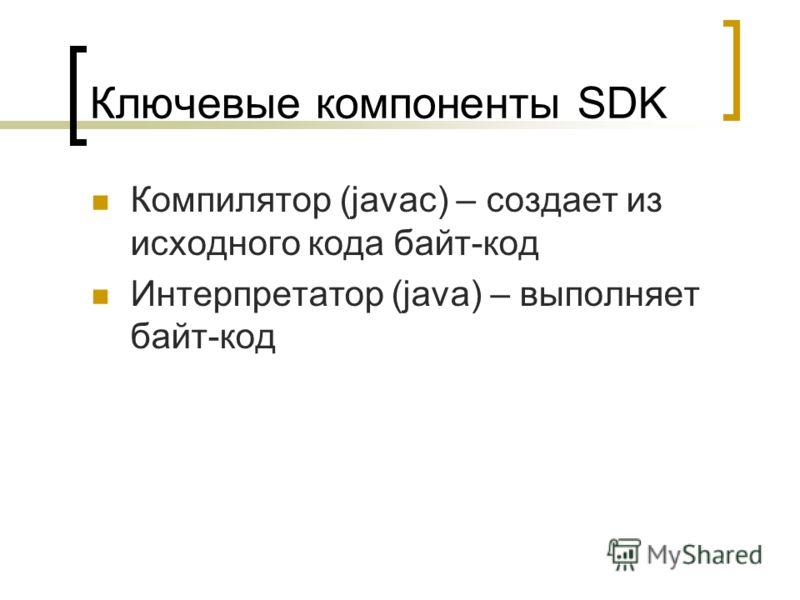 Ключевые компоненты SDK Компилятор (javac) – создает из исходного кода байт-код Интерпретатор (java) – выполняет байт-код