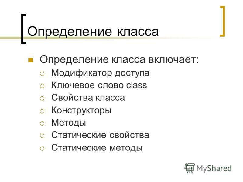 Определение класса Определение класса включает: Модификатор доступа Ключевое слово class Свойства класса Конструкторы Методы Статические свойства Статические методы