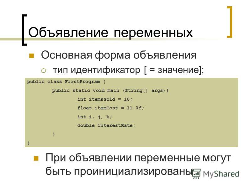 Объявление переменных Основная форма объявления тип идентификатор [ = значение]; При объявлении переменные могут быть проинициализированы public class FirstProgram { public static void main (String[] args){ int itemsSold = 10; float itemCost = 11.0f;