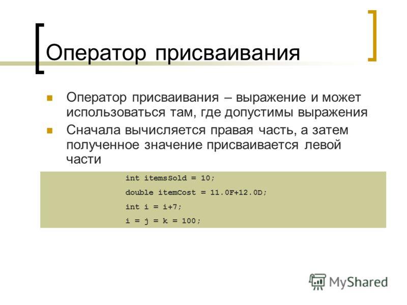 Оператор присваивания Оператор присваивания – выражение и может использоваться там, где допустимы выражения Сначала вычисляется правая часть, а затем полученное значение присваивается левой части int itemsSold = 10; double itemCost = 11.0F+12.0D; int