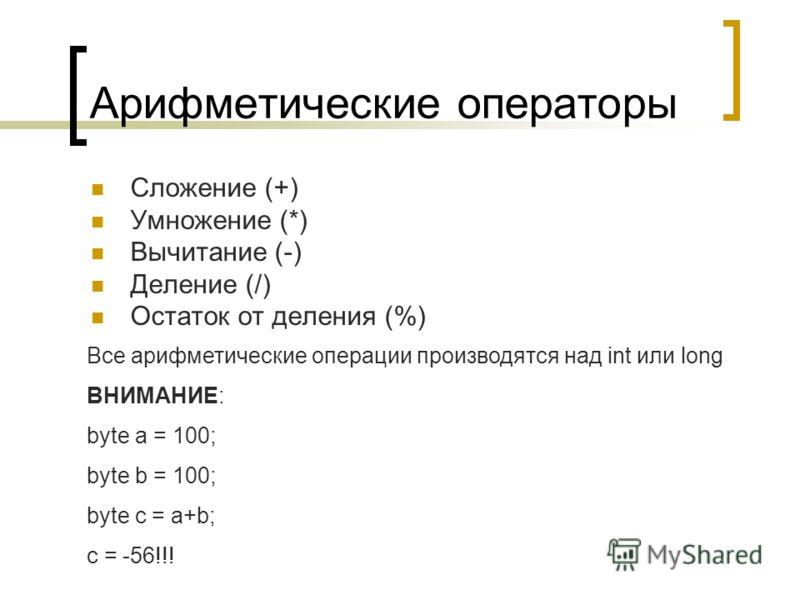 Арифметические операторы Сложение (+) Умножение (*) Вычитание (-) Деление (/) Остаток от деления (%) Все арифметические операции производятся над int или long ВНИМАНИЕ: byte a = 100; byte b = 100; byte c = a+b; c = -56!!!
