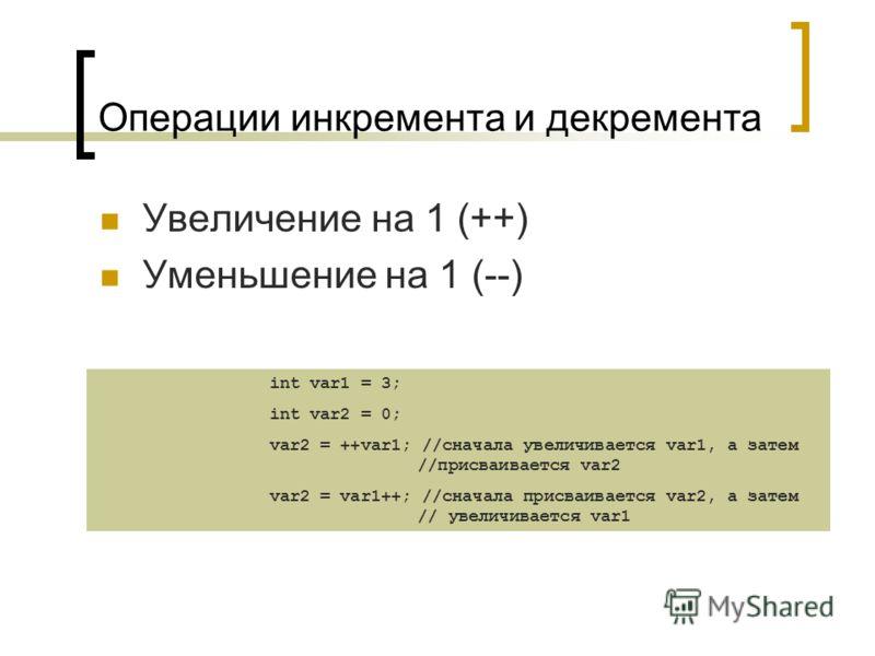 Операции инкремента и декремента Увеличение на 1 (++) Уменьшение на 1 (--) int var1 = 3; int var2 = 0; var2 = ++var1; //сначала увеличивается var1, а затем //присваивается var2 var2 = var1++; //сначала присваивается var2, а затем // увеличивается var