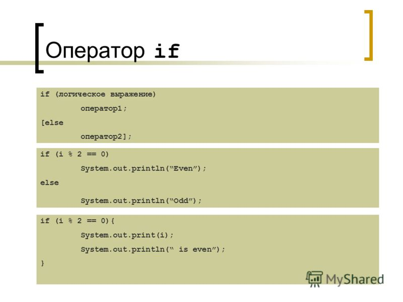 Оператор if if (логическое выражение) оператор1; [else оператор2]; if (i % 2 == 0) System.out.println(Even); else System.out.println(Odd); if (i % 2 == 0){ System.out.print(i); System.out.println( is even); }