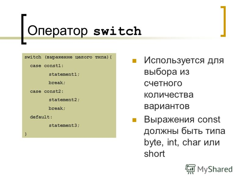 Оператор switch Используется для выбора из счетного количества вариантов Выражения const должны быть типа byte, int, char или short switch (выражение целого типа){ case const1: statement1; break; case const2: statement2; break; default: statement3; }