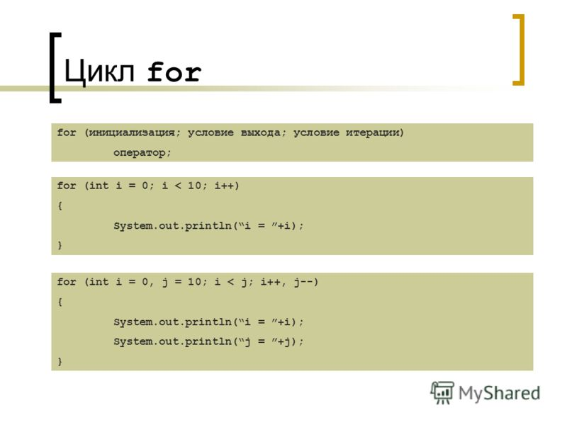 Цикл for for (инициализация; условие выхода; условие итерации) оператор; for (int i = 0; i < 10; i++) { System.out.println(i = +i); } for (int i = 0, j = 10; i < j; i++, j--) { System.out.println(i = +i); System.out.println(j = +j); }