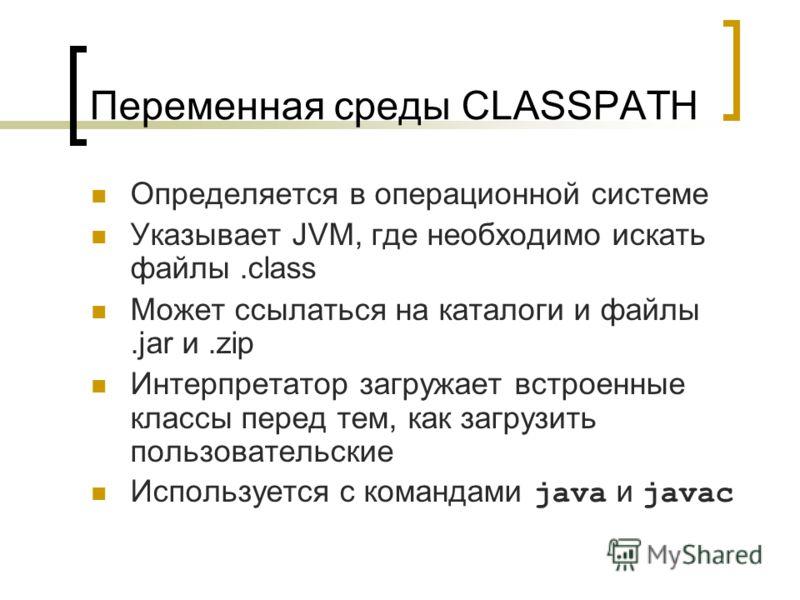 Переменная среды CLASSPATH Определяется в операционной системе Указывает JVM, где необходимо искать файлы.class Может ссылаться на каталоги и файлы.jar и.zip Интерпретатор загружает встроенные классы перед тем, как загрузить пользовательские Использу
