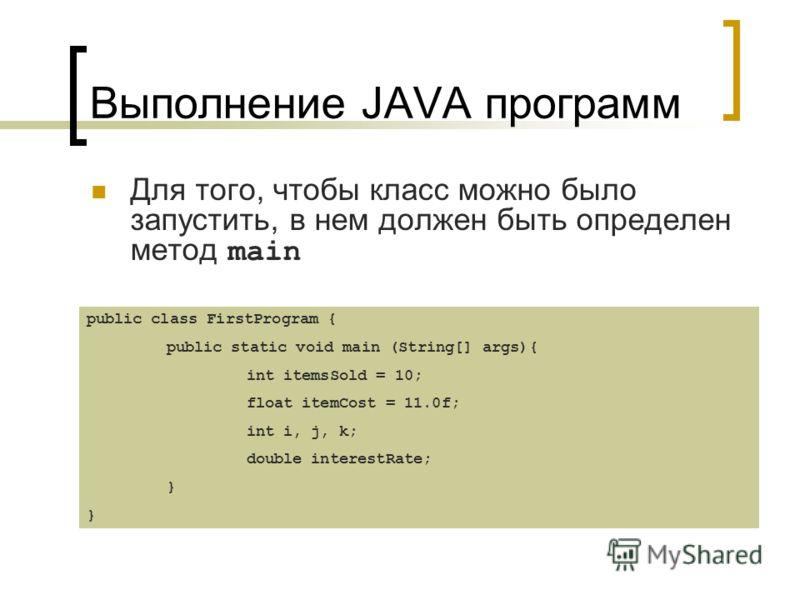 Выполнение JAVA программ Для того, чтобы класс можно было запустить, в нем должен быть определен метод main public class FirstProgram { public static void main (String[] args){ int itemsSold = 10; float itemCost = 11.0f; int i, j, k; double interestR