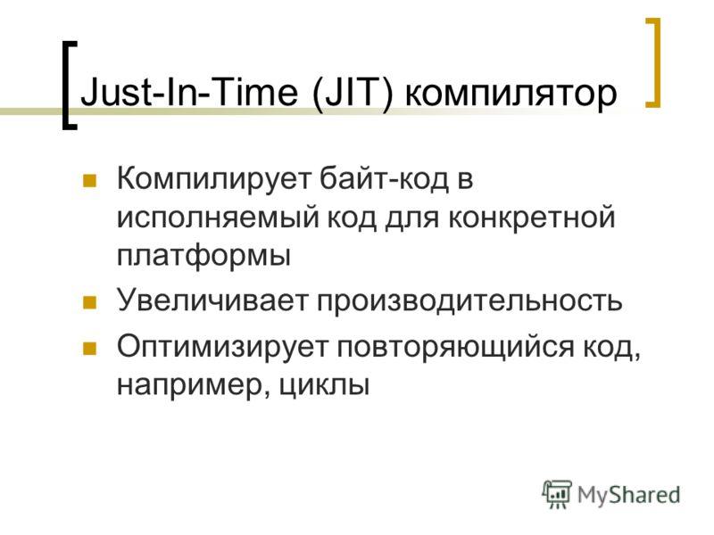 Just-In-Time (JIT) компилятор Компилирует байт-код в исполняемый код для конкретной платформы Увеличивает производительность Оптимизирует повторяющийся код, например, циклы