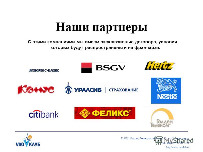 Наши партнеры С этими компаниями мы имеем эксклюзивные договора, условия которых будут распространены и на франчайзи. 125167, Москва, Ленинградский пр-кт, 47, стр. 2, бизнес-центр. тел./ факс: (495) 660-7339 http://www.vkoclub.ru
