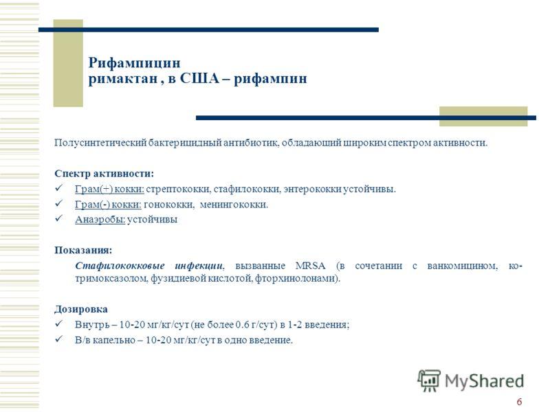 5 Имипенем/циластатин тиенам Спектр активности: Грам(+) кокки:Стрептококки; E.faecalis; Стафилококки (кроме MRSA). Грам(-) кокки:Менингококки; Гонококки; M.catarralis. Грам(-) палочки:E.coli; Сальмонеллы: Шигеллы; Клебсиеллы; Энтеробактеры; Серрации;