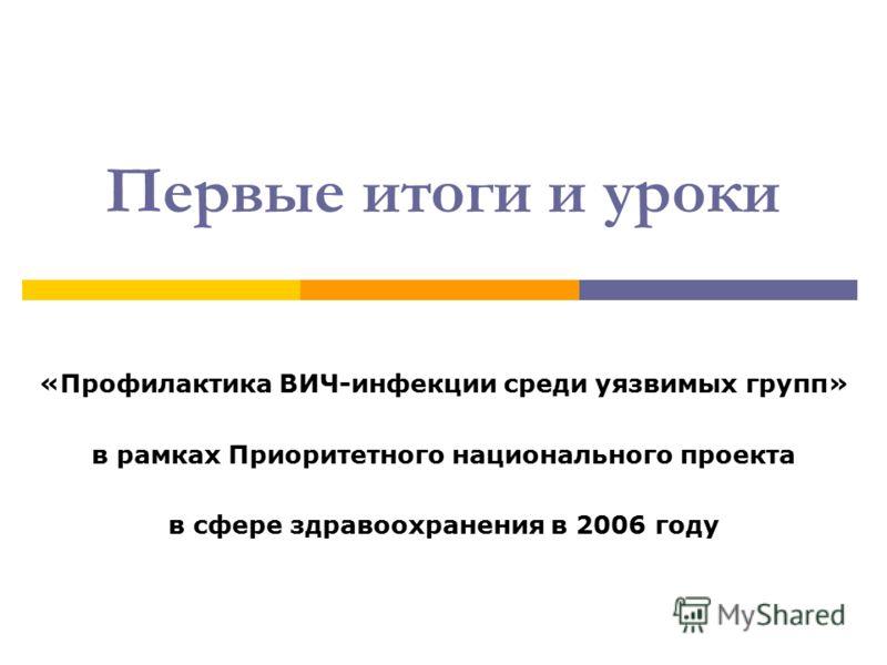 Первые итоги и уроки «Профилактика ВИЧ-инфекции среди уязвимых групп» в рамках Приоритетного национального проекта в сфере здравоохранения в 2006 году