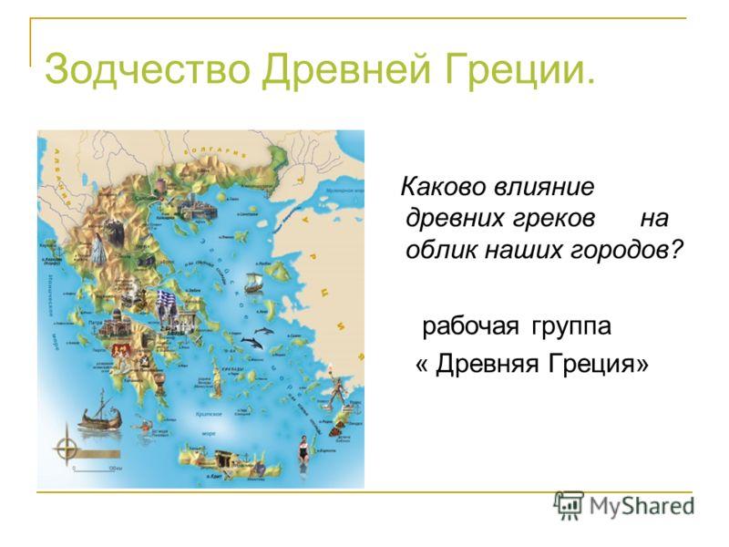 Зодчество Древней Греции. Каково влияние древних греков на облик наших городов? рабочая группа « Древняя Греция»