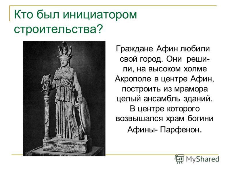 Кто был инициатором строительства? Граждане Афин любили свой город. Они реши- ли, на высоком холме Акрополе в центре Афин, построить из мрамора целый ансамбль зданий. В центре которого возвышался храм богини Афины- Парфенон.