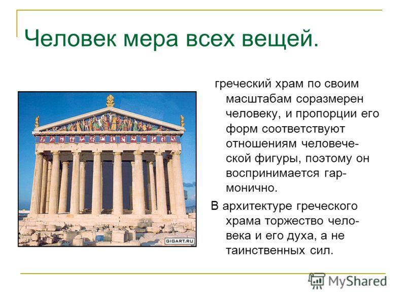 Человек мера всех вещей. греческий храм по своим масштабам соразмерен человеку, и пропорции его форм соответствуют отношениям человече- ской фигуры, поэтому он воспринимается гар- монично. В архитектуре греческого храма торжество чело- века и его дух