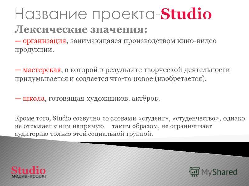 Лексические значения: организация, занимающаяся производством кино-видео продукции. мастерская, в которой в результате творческой деятельности придумывается и создается что-то новое (изобретается). школа, готовящая художников, актёров. Кроме того, St