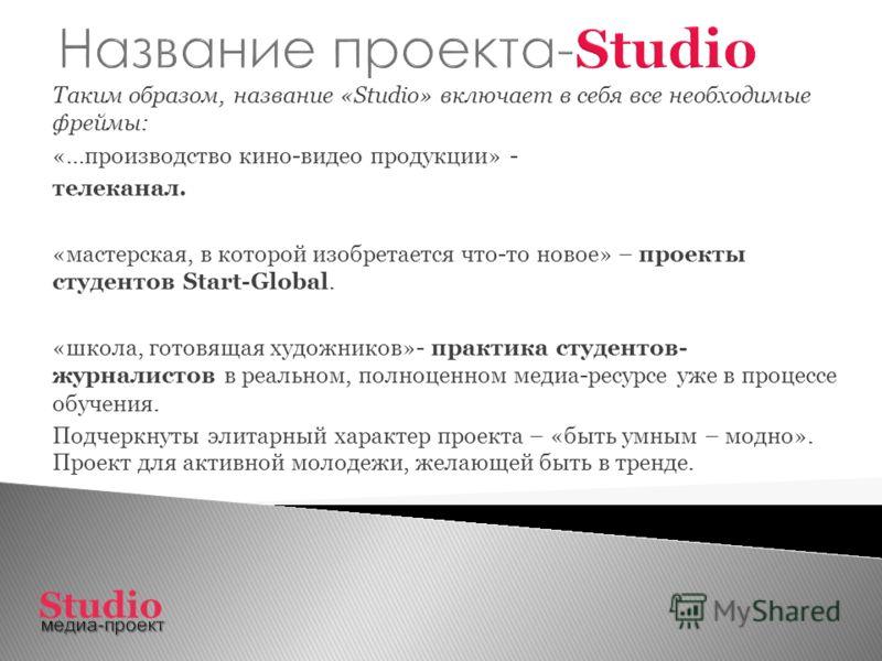Таким образом, название «Studio» включает в себя все необходимые фреймы: «…производство кино-видео продукции» - телеканал. «мастерская, в которой изобретается что-то новое» – проекты студентов Start-Global. «школа, готовящая художников»- практика сту