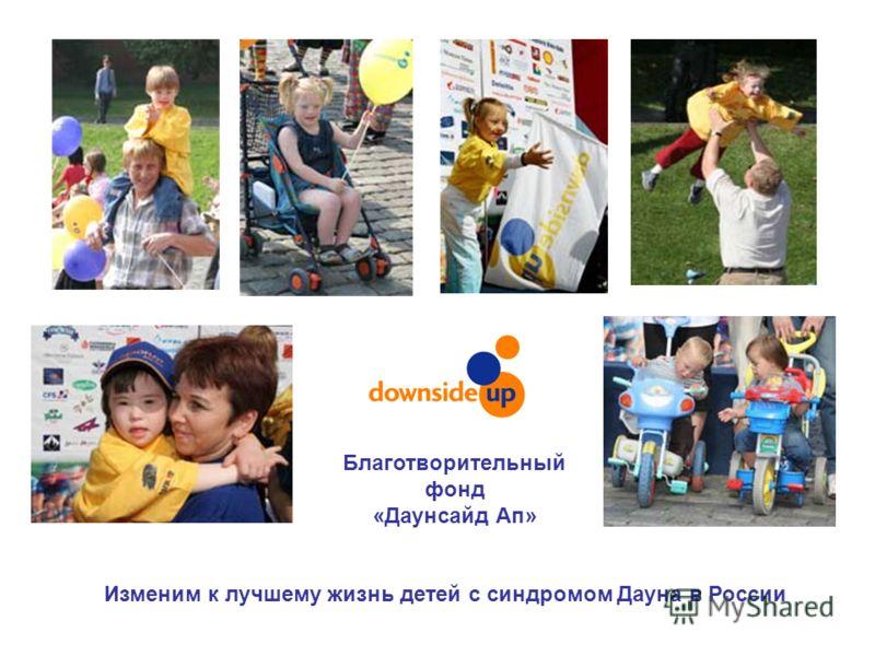 Изменим к лучшему жизнь детей с синдромом Дауна в России Благотворительный фонд «Даунсайд Ап»