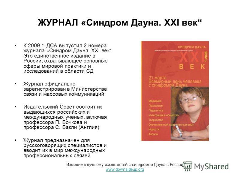 ЖУРНАЛ «Синдром Дауна. XXI век К 2009 г. ДСА выпустил 2 номера журнала «Синдром Дауна. XXI век. Это единственное издание в России, охватывающее основные сферы мировой практики и исследований в области СД Журнал официально зарегистрирован в Министерст
