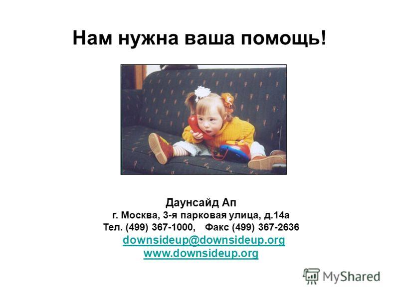 Нам нужна ваша помощь! Даунсайд Ап г. Москва, 3-я парковая улица, д.14а Тел. (499) 367-1000, Факс (499) 367-2636 downsideup@downsideup.org www.downsideup.org