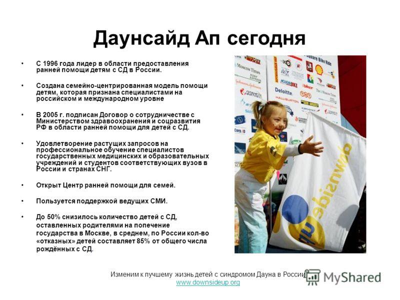 Даунсайд Ап сегодня С 1996 года лидер в области предоставления ранней помощи детям с СД в России. Создана семейно-центрированная модель помощи детям, которая признана специалистами на российском и международном уровне В 2005 г. подписан Договор о сот