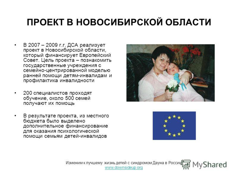 ПРОЕКТ В НОВОСИБИРСКОЙ ОБЛАСТИ В 2007 – 2009 г.г. ДСА реализует проект в Новосибирской области, который финансирует Европейский Совет. Цель проекта – познакомить государственные учреждения с семейно-центрированной моделью ранней помощи детям-инвалида