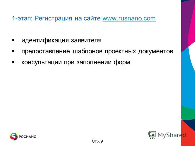 Стр. 9 1-этап: Регистрация на сайте www.rusnano.comwww.rusnano.com идентификация заявителя предоставление шаблонов проектных документов консультации при заполнении форм