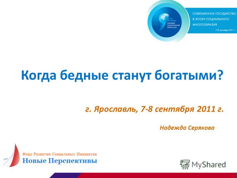 Когда бедные станут богатыми? г. Ярославль, 7-8 сентября 2011 г. Надежда Серякова