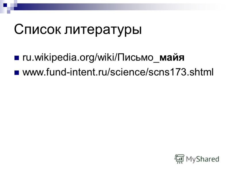 Список литературы ru.wikipedia.org/wiki/Письмо_майя www.fund-intent.ru/science/scns173.shtml