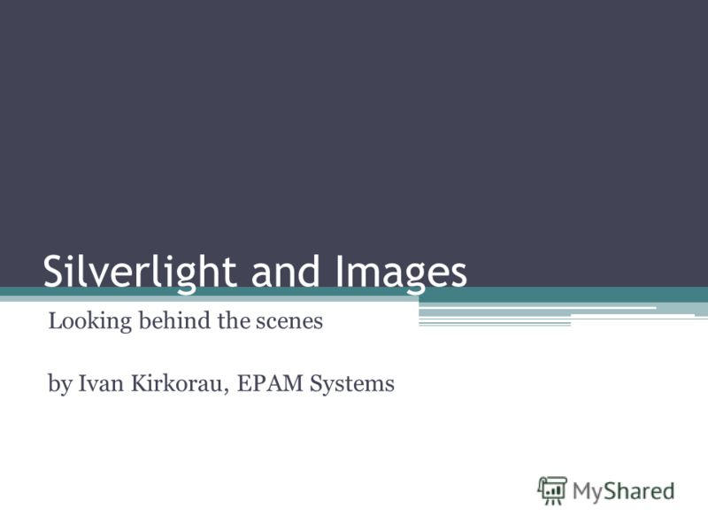 Silverlight and Images Looking behind the scenes by Ivan Kirkorau, EPAM Systems