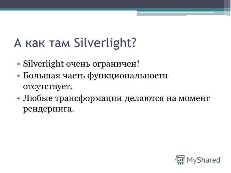 А как там Silverlight? Silverlight очень ограничен! Большая часть функциональности отсутствует. Любые трансформации делаются на момент рендеринга.